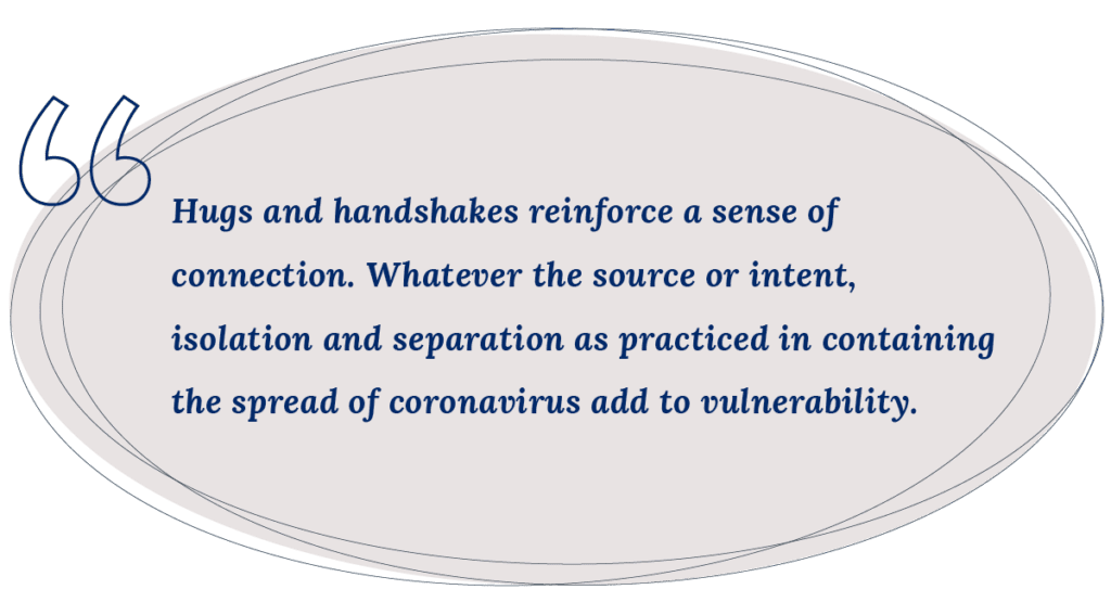 Hugs and handshakes reinforce a sense of connection. Whatever the source or intent, isolation and separation as practiced in containing the spread of coronavirus add to vulnerability.