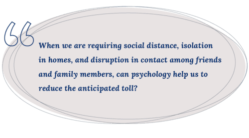 When we are requiring social distance, isolation in homes, and disruption in contact among friends and family members, can psychology help us to reduce the anticipated toll?
