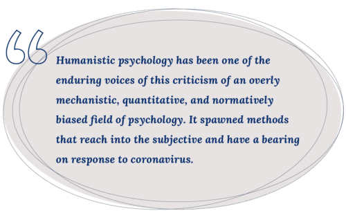 Humanistic psychology has been one of the enduring voices of this criticism of an overly mechanistic, quantitative, and normatively biased field of psychology. It spawned methods that reach into the subjective and have a bearing on response to coronavirus. - pullquote
