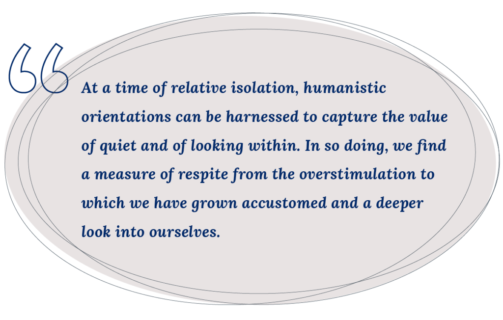 At a time of relative isolation, humanistic orientations can be harnessed to capture the value of quiet and of looking within. In so doing, we find a measure of respite from the overstimulation to which we have grown accustomed and a deeper look into ourselves. - pullquote