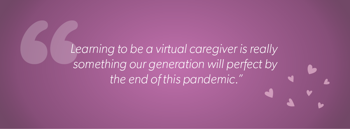 Learning to be a virtual caregiver is really something our generation will perfect by the end of this pandemic.